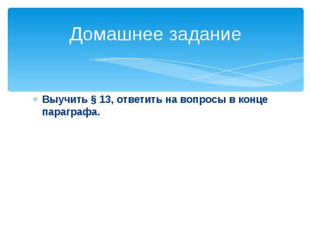 Домашнее заданиеВыучить § 13, ответить на вопросы в конце параграфа.