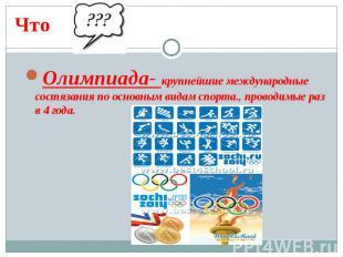 ЧтоОлимпиада- крупнейшие международные состязания по основным видам спорта., про