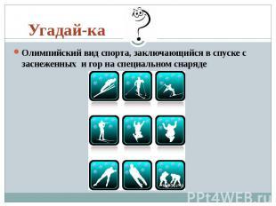 Угадай-ка Олимпийский вид спорта, заключающийся в спуске с заснеженных&nbs