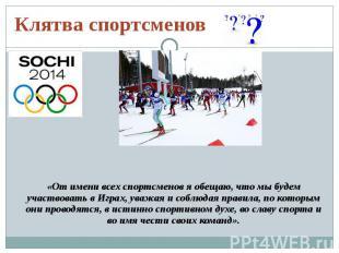 Клятва спортсменов«От имени всех спортсменов я обещаю, что мы будем участвовать
