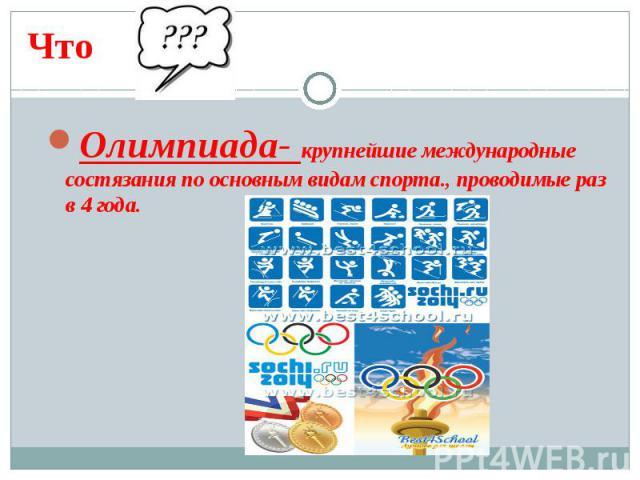 ЧтоОлимпиада- крупнейшие международные состязания по основным видам спорта., проводимые раз в 4 года.