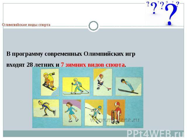 Олимпийские виды спортаВ программу современных Олимпийских игрвходят 28 летних и 7 зимних видов спорта.