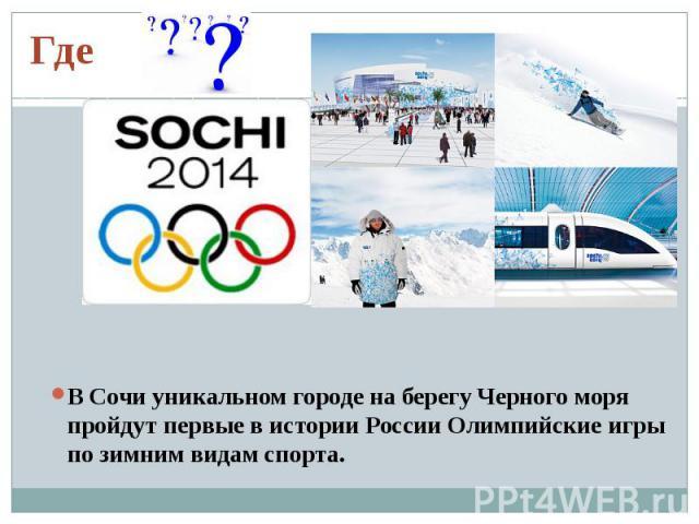 ГдеВ Сочи уникальном городе на берегу Черного моря пройдут первые в истории России Олимпийские игры по зимним видам спорта.