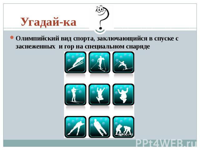 Угадай-ка Олимпийский вид спорта, заключающийся в спуске с заснеженныхи гор на специальном снаряде