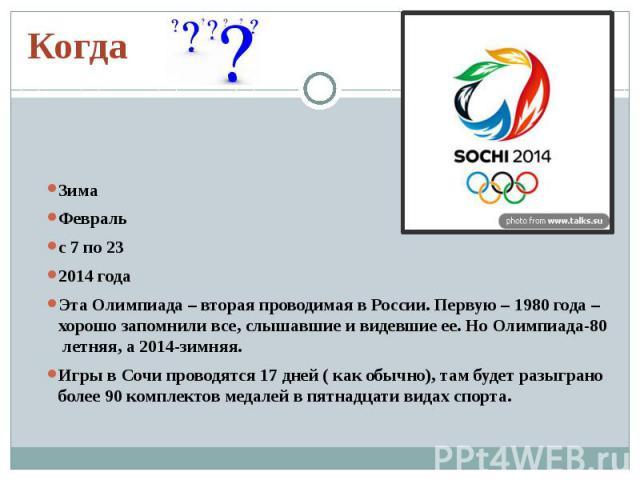 КогдаЗимаФевральс 7 по 23 2014 годаЭта Олимпиада – вторая проводимая в России. Первую – 1980 года – хорошо запомнили все, слышавшие и видевшие ее. Но Олимпиада-80 летняя, а 2014-зимняя.Игры в Сочи проводятся 17 дней ( как обычно), там будет разыгран…