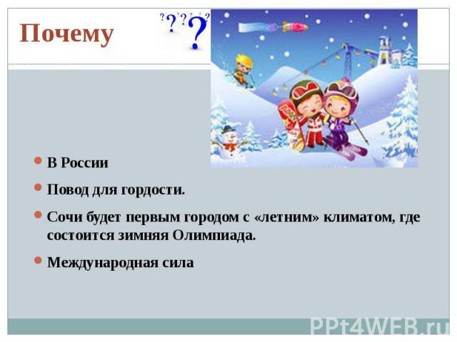 ПочемуВ РоссииПовод для гордости. Сочи будет первым городом с «летним» климатом, где состоится зимняя Олимпиада. Международная сила