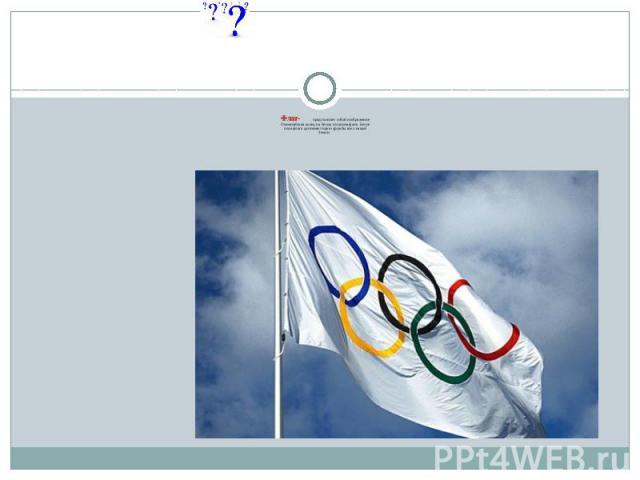 Флаг- представляет собой изображениеОлимпийских колец на белом атласном фоне. Белоеполе флага дополняет идею дружбы всех нацийЗемли.