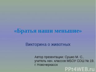Братья наши меньшие Викторина о животных Автор презентации: Сушко М. С.,учитель