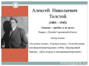 Алексей Николаевич Толстой(1883 – 1945)«Знание – орудие, а не цель»Родина: г. Пу