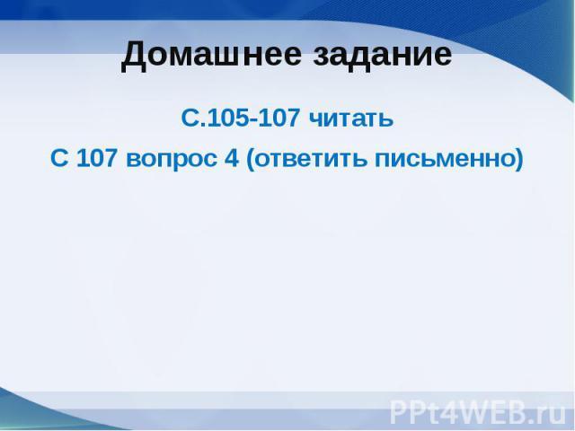 Домашнее заданиеС.105-107 читатьС 107 вопрос 4 (ответить письменно)