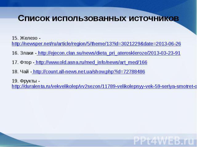 Список использованных источников15. Железо -http://newsper.net/ru/article/region/5/theme/13?id=3021229&date=2013-06-2616. Злаки - http://ejecon.clan.su/news/dieta_pri_ateroskleroze/2013-03-23-9117. Фтор - http://www.old.asna.ru/med_info/news/art…