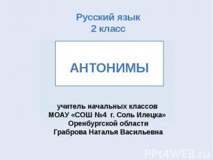 Русский язык 2 класс АНТОНИМЫ учитель начальных классов МОАУ «СОШ №4 г. Соль Иле