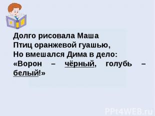 Долго рисовала МашаПтиц оранжевой гуашью, Но вмешался Дима в дело:«Ворон – чёрны