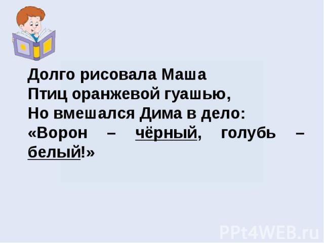 Долго рисовала МашаПтиц оранжевой гуашью, Но вмешался Дима в дело:«Ворон – чёрный, голубь – белый!»