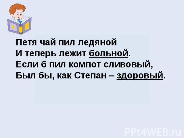 Петя чай пил ледянойИ теперь лежит больной.Если б пил компот сливовый,Был бы, как Степан – здоровый.