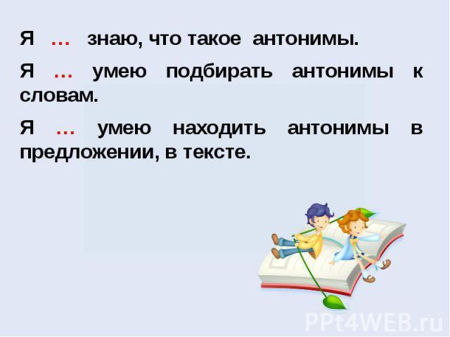 Я … знаю, что такое антонимы. Я … умею подбирать антонимы к словам.Я … умею находить антонимы в предложении, в тексте.