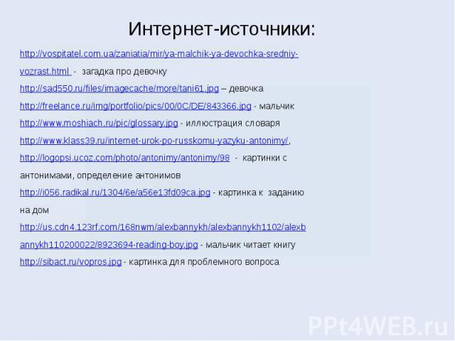 Интернет-источники: http://vospitatel.com.ua/zaniatia/mir/ya-malchik-ya-devochka-sredniy-vozrast.html - загадка про девочкуhttp://sad550.ru/files/imagecache/more/tani61.jpg – девочкаhttp://freelance.ru/img/portfolio/pics/00/0C/DE/843366.jpg - мальчи…