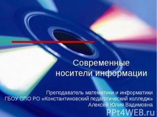 Современные носители информацииПреподаватель математики и информатикиГБОУ СПО РО