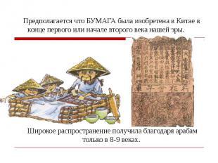 Предполагается что БУМАГА была изобретена в Китае в конце первого или начале вто