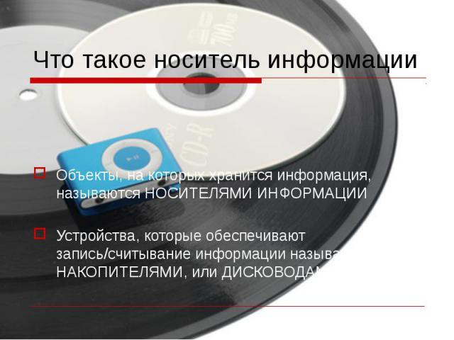 Что такое носитель информацииОбъекты, на которых хранится информация, называются НОСИТЕЛЯМИ ИНФОРМАЦИИ Устройства, которые обеспечивают запись/считывание информации называются НАКОПИТЕЛЯМИ, или ДИСКОВОДАМИ