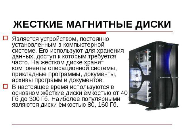 ЖЕСТКИЕ МАГНИТНЫЕ ДИСКИЯвляется устройством, постоянно установленным в компьютерной системе. Его используют для хранения данных, доступ к которым требуется часто. На жестком диске хранят компоненты операционной системы, прикладные программы, докумен…