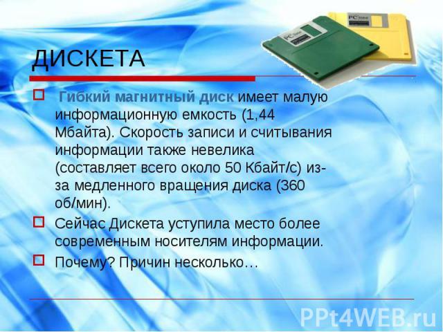 Гибкий магнитный диск имеет малую информационную емкость (1,44 Мбайта). Скорость записи и считывания информации также невелика (составляет всего около 50 Кбайт/с) из-за медленного вращения диска (360 об/мин).Сейчас Дискета уступила место более совре…
