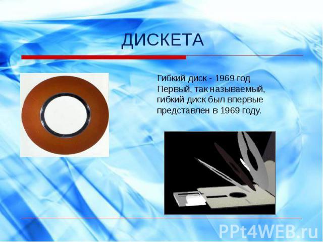 ДИСКЕТАГибкий диск - 1969 годПервый, так называемый, гибкий диск был впервые представлен в 1969 году.