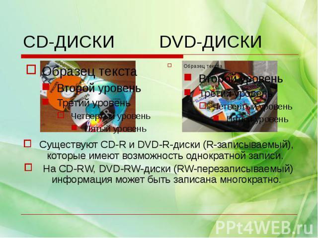 Существуют CD-R и DVD-R-диски (R-записываемый), которые имеют возможность однократной записи. На CD-RW, DVD-RW-диски (RW-перезаписываемый) информация может быть записана многократно.