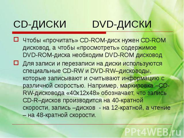 Чтобы «прочитать» CD-ROM-диск нужен CD-ROM дисковод, а чтобы «просмотреть» содержимое DVD-ROM-диска необходим DVD-ROM дисководДля записи и перезаписи на диски используются специальные CD-RW и DVD-RW–дисководы, которые записывают и считывают информац…
