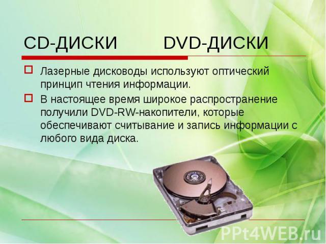 Лазерные дисководы используют оптический принцип чтения информации.В настоящее время широкое распространение получили DVD-RW-накопители, которые обеспечивают считывание и запись информации с любого вида диска.