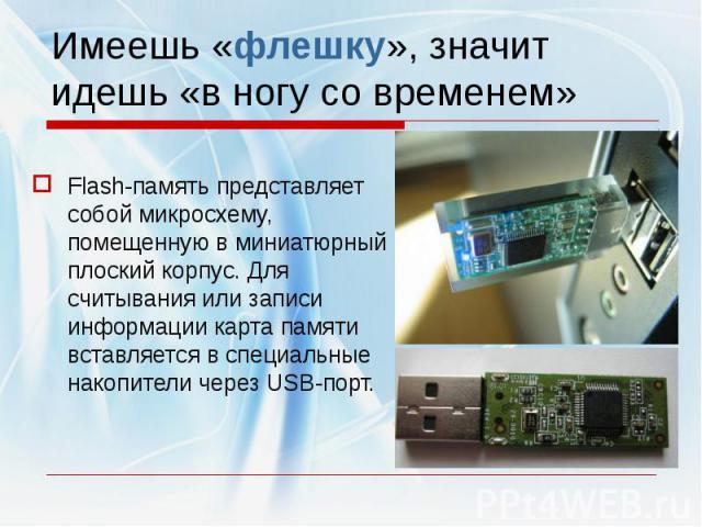 Имеешь «флешку», значит идешь «в ногу со временем»Flash-память представляет собой микросхему, помещенную в миниатюрный плоский корпус. Для считывания или записи информации карта памяти вставляется в специальные накопители через USB-порт.