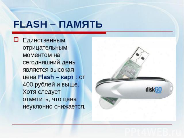 FLASH – ПАМЯТЬЕдинственным отрицательным моментом на сегодняшний день является высокая цена Flash – карт : от 400 рублей и выше. Хотя следует отметить, что цена неуклонно снижается.