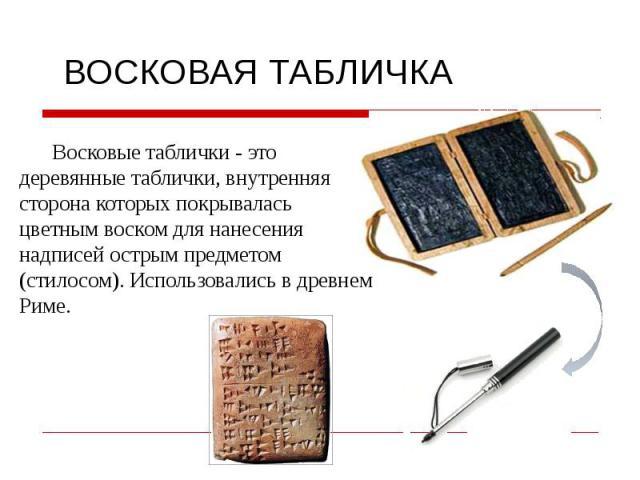 Восковые таблички - это деревянные таблички, внутренняя сторона которых покрывалась цветным воском для нанесения надписей острым предметом (стилосом). Использовались в древнем Риме.