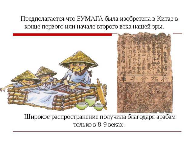 Предполагается что БУМАГА была изобретена в Китае в конце первого или начале второго века нашей эры. Широкое распространение получила благодаря арабам только в 8-9 веках.