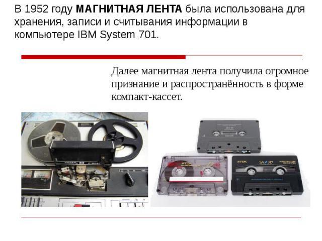 В 1952 году МАГНИТНАЯ ЛЕНТА была использована для хранения, записи и считывания информации в компьютере IBM System 701.Далее магнитная лента получила огромное признание и распространённость в форме компакт-кассет.