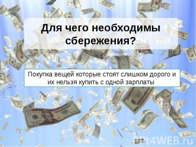 Для чего необходимы сбережения?Покупка вещей которые стоят слишком дорого и их нельзя купить с одной зарплаты