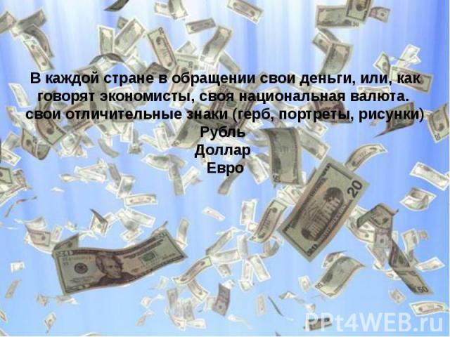 В каждой стране в обращении свои деньги, или, как говорят экономисты, своя национальная валюта. свои отличительные знаки (герб, портреты, рисунки)Рубль Доллар Евро