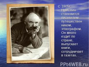 С 1905г. Пришвин становится писателем-путешественником, этнографом. Он много езд