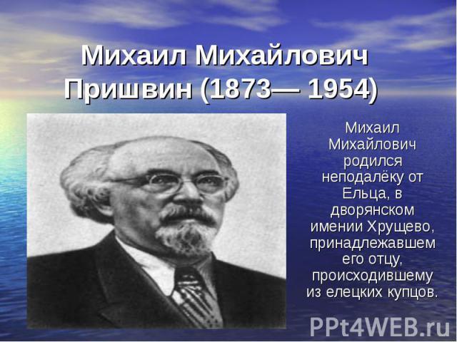 Михаил Михайлович Пришвин (1873— 1954) Михаил Михайлович родился неподалёку от Ельца, в дворянском имении Хрущево, принадлежавшем его отцу, происходившему из елецких купцов.