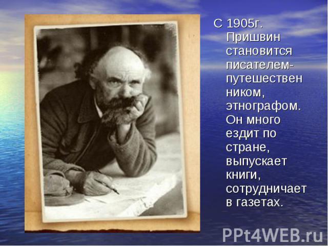 С 1905г. Пришвин становится писателем-путешественником, этнографом. Он много ездит по стране, выпускает книги, сотрудничает в газетах.