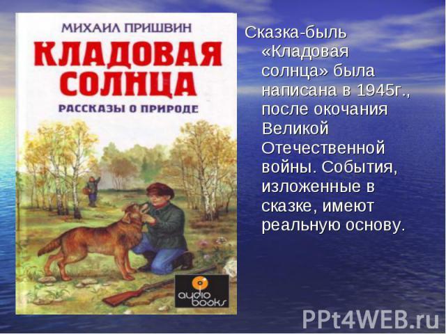 Сказка-быль «Кладовая солнца» была написана в 1945г., после окочания Великой Отечественной войны. События, изложенные в сказке, имеют реальную основу.