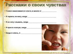 Расскажи о своих чувствахУ меня накапливается злость в школе от ________________
