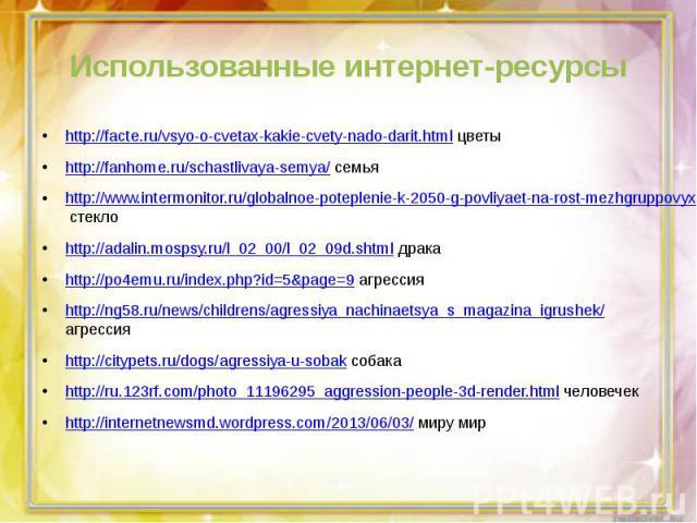 Использованные интернет-ресурсыhttp://facte.ru/vsyo-o-cvetax-kakie-cvety-nado-darit.html цветыhttp://fanhome.ru/schastlivaya-semya/ семьяhttp://www.intermonitor.ru/globalnoe-poteplenie-k-2050-g-povliyaet-na-rost-mezhgruppovyx-konfliktov/ стеклоhttp:…
