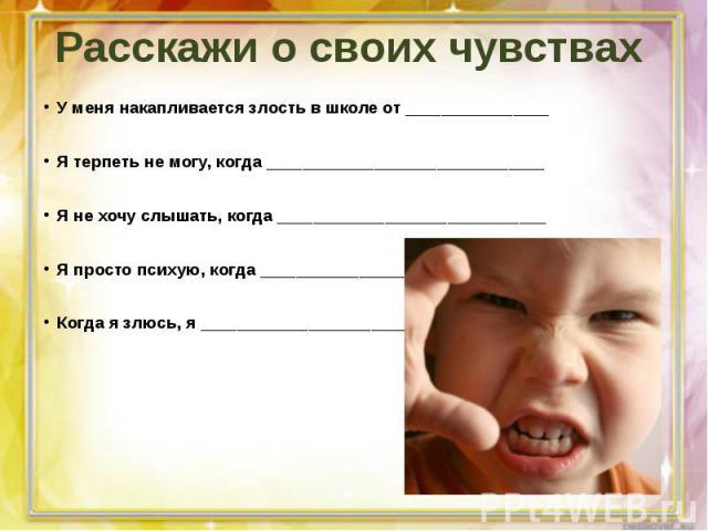 Расскажи о своих чувствахУ меня накапливается злость в школе от ________________Я терпеть не могу, когда _______________________________Я не хочу слышать, когда ______________________________Я просто психую, когда ________________________________Ког…
