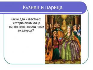 Кузнец и царица Какие два известных исторических лица появляются перед нами во д
