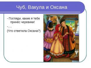 Чуб, Вакула и Оксана- Погляди, какие я тебе принёс черевики!-….(Что ответила Окс