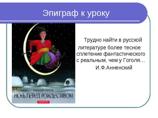 Эпиграф к уроку Трудно найти в русской литературе более тесное сплетение фантастического с реальным, чем у Гоголя… И.Ф.Анненский