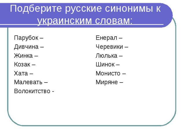 Подберите русские синонимы к украинским словам:Парубок –Дивчина – Жинка – Козак – Хата – Малевать – Волокитство -