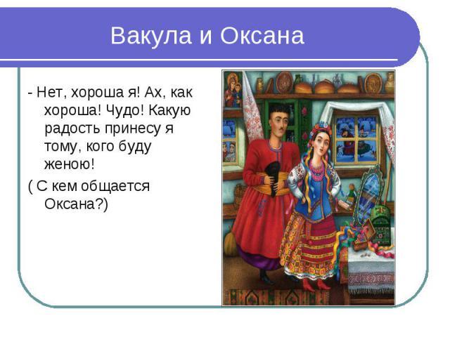 Вакула и Оксана- Нет, хороша я! Ах, как хороша! Чудо! Какую радость принесу я тому, кого буду женою!( С кем общается Оксана?)