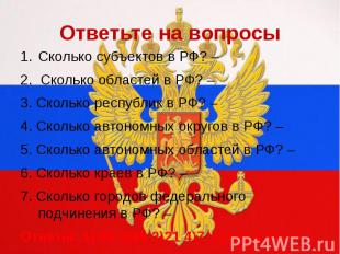 Ответьте на вопросыСколько субъектов в РФ? – 2. Сколько областей в РФ? –3. Сколь